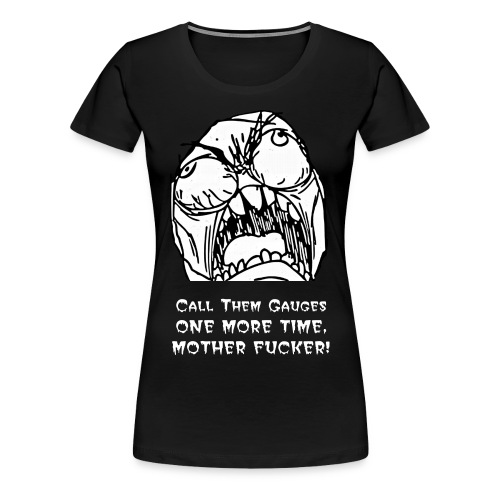 Call Them Gauges One More Time, Mother Fucker! - Women's Premium T-Shirt