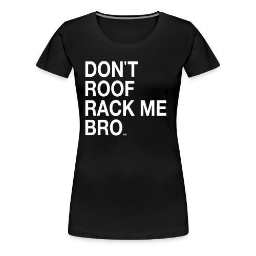 DON'T ROOF RACK ME BRO Women's Plus TShirt - Women's Premium T-Shirt