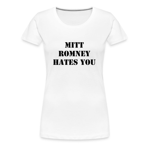MITT ROMNEY HATES YOU AND YOUR MOM - Women's Premium T-Shirt