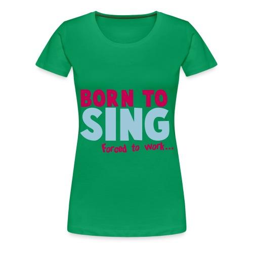born to sing  - Women's Premium T-Shirt