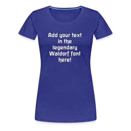 Add your own text in the legendary Waldorf font! - Women's Premium T-Shirt