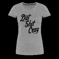 Women's T-Shirts ~ Women's Premium T-Shirt ~ Dat Shit Cray Women's T-Shirts - stayflyclothing.com