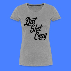 Dat Shit Cray Women's T-Shirts - stayflyclothing.com - Women's Premium T-Shirt