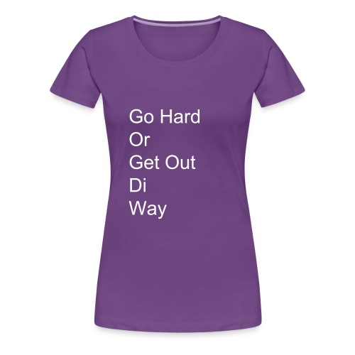 Go Hard Or Get Out Di Way - Women's Premium T-Shirt