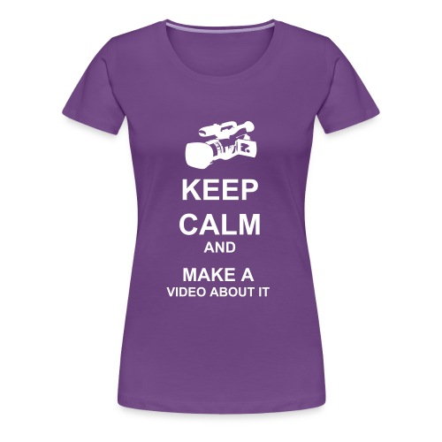 Keep Calm And Make A Video About It - Women - Women's Premium T-Shirt