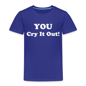 You Cry It Out [Text Change Available] - Toddler Premium T-Shirt