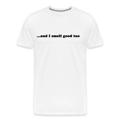 ...and I smell good too (black) - Men's Premium T-Shirt