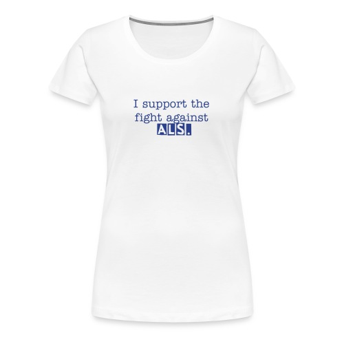 I support the fight against ALS. Women's T-shirt. - Women's Premium T-Shirt