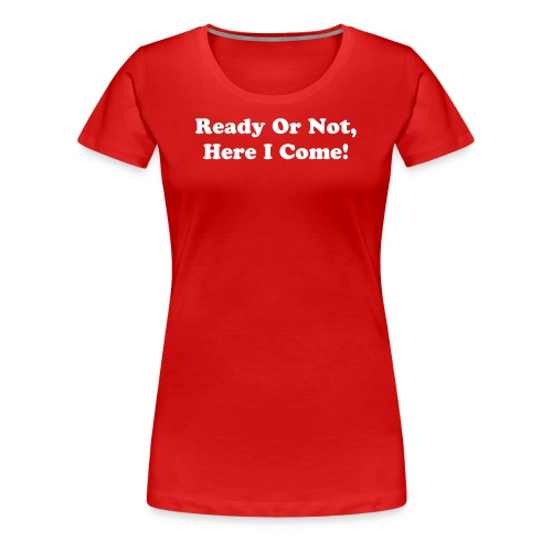Ready Or Not, Here I Come! - Women's Premium T-Shirt