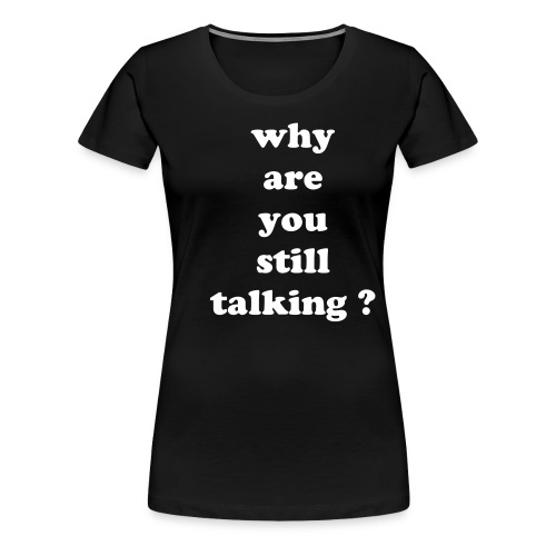 why are you still talking ? - women's - Women's Premium T-Shirt