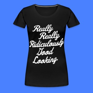 Really Really Ridiculously Good Looking - Women's Premium T-Shirt