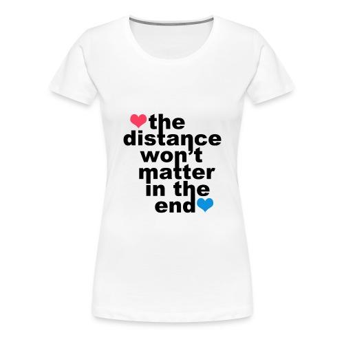 Distance Won't Matter in the End Women's - Women's Premium T-Shirt