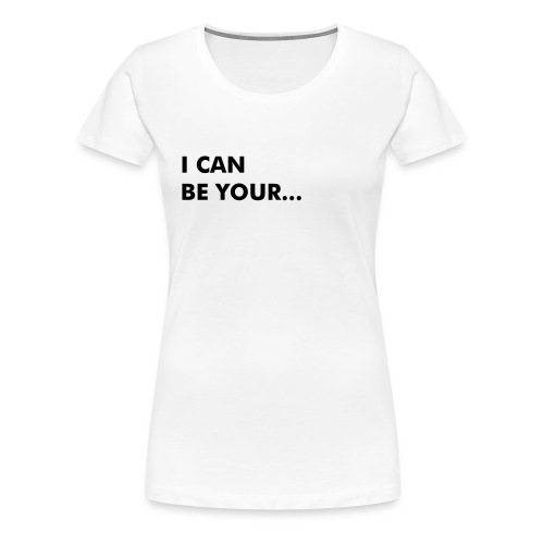 I Can Be Your... (FRONT AND BACK) - Women's Premium T-Shirt