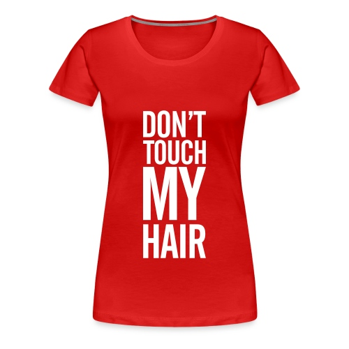 Don't Touch My Hair - Women's Premium T-Shirt