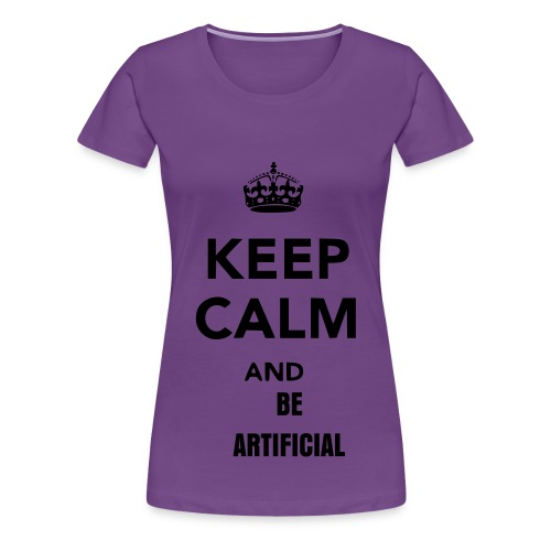 Keep Calm and Be Artificial - Female - Women's Premium T-Shirt