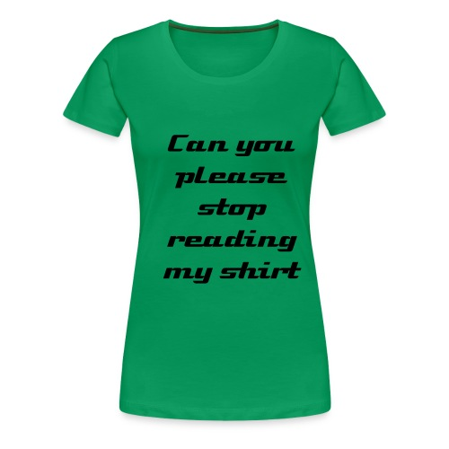 Stop reading my shirt - Female - Women's Premium T-Shirt