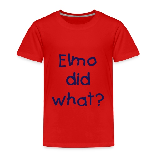 Elmo did what? - Toddler Premium T-Shirt