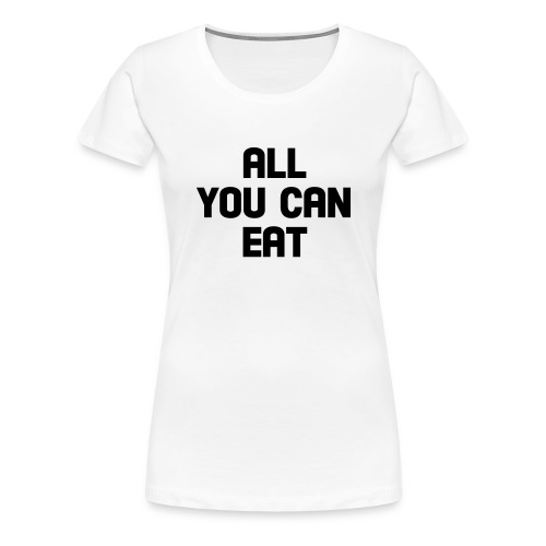 All You Can Eat - Women's Premium T-Shirt