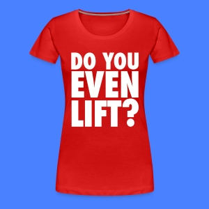 Do You Even Lift? Women's T-Shirts - Women's Premium T-Shirt