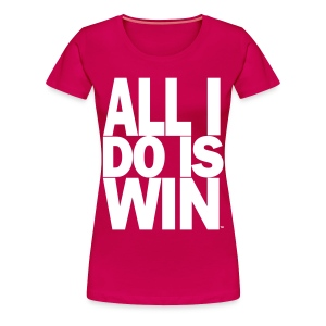 All I Do Is Win™ - Women's Premium T-Shirt