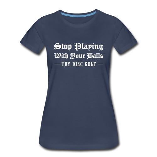 Women's Stop Playing with Your Balls - Try Disc Golf T-shirt - Women's Premium T-Shirt