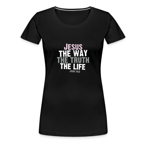 JESUS THE WAY THE TRUTH THE LIFE - Women's Premium T-Shirt