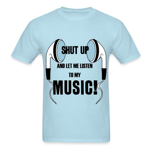 Shut Up and Let Me Listen to My Music! - Men's T-Shirt