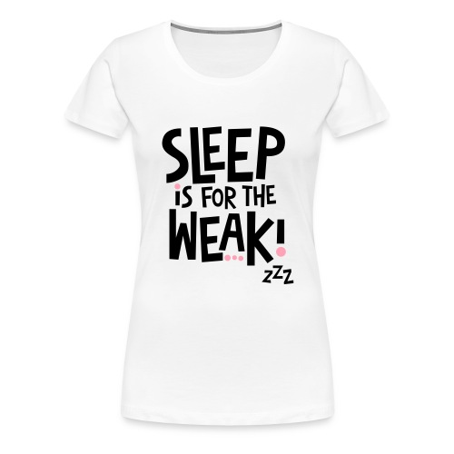 Sleep is for the Weak - Women's Premium T-Shirt