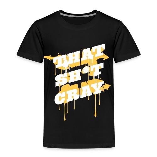 That Sh*t Cray - Toddler Premium T-Shirt