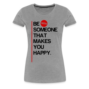 Be (With) Someone That Makes You Happy - Women's Premium T-Shirt