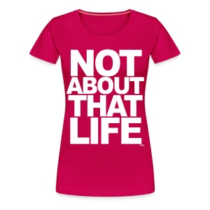 Not About That Life™ - Women's Premium T-Shirt