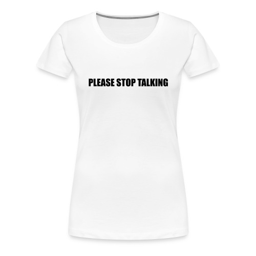 Please Stop Talking - Women's Premium T-Shirt