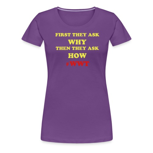 First they Ask why... - Women's Premium T-Shirt