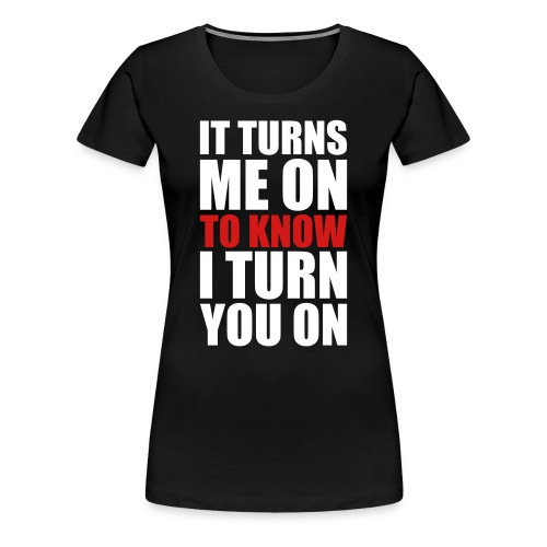 IT TURNS ME ON - Women's Premium T-Shirt