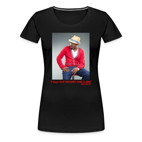 Eddie Griffin F*&@#  YA IF YOU CAN'T TAKE A JOKE Womens T Shirt - Women's Premium T-Shirt