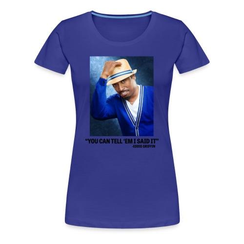 Eddie Griffin YOU CAN TELL EM I SAID IT Womens T Shirt - Women's Premium T-Shirt