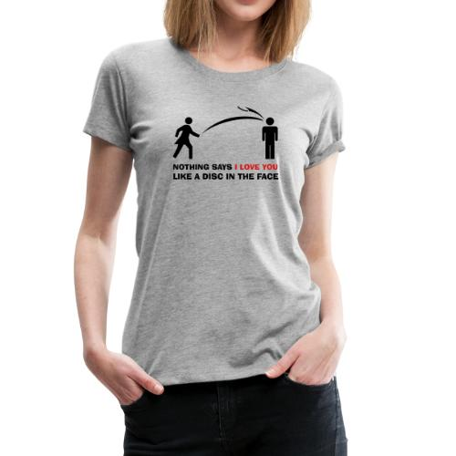 Nothing Says I Love You Like a Disc in the Face - Frisbee Golf Disc Golf Ultimate Frisbee Shirt - Women's Premium T-Shirt