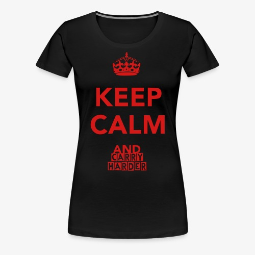 Keep Calm And Carry Harder - women's Tee - Women's Premium T-Shirt