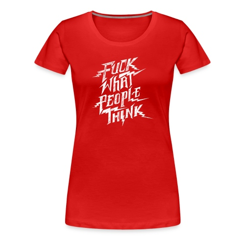 Fuck What People Think T-Shirt - Women's Premium T-Shirt
