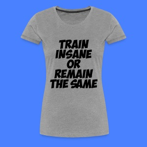 Train Insane Or Remain The Same Women's T-Shirts - Women's Premium T-Shirt