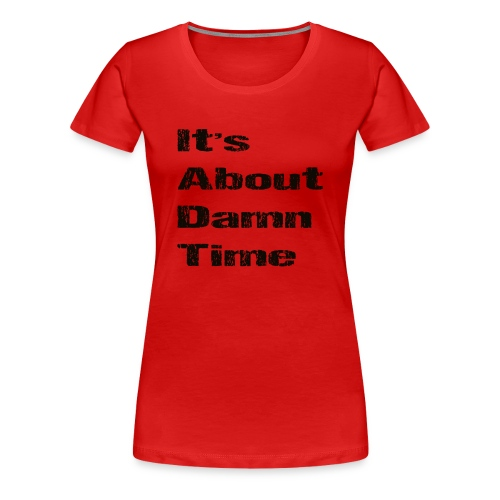 It's About Damn Time - Women's Premium T-Shirt