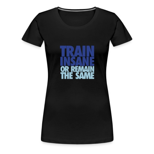Train Insane or Remain the Same t-shirt - Women's Premium T-Shirt