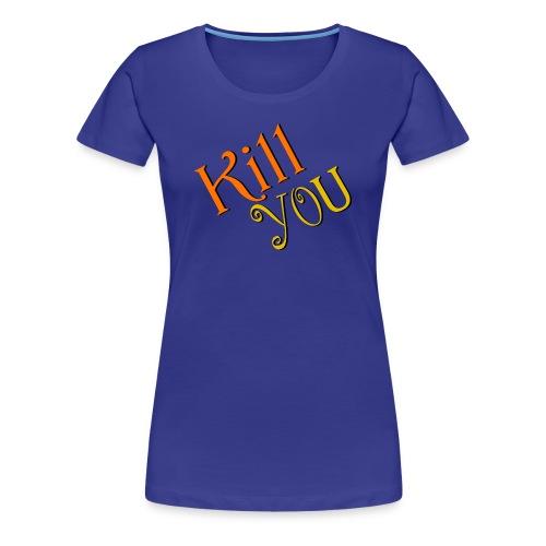 Kill You T-Shirt (Womens) - Women's Premium T-Shirt
