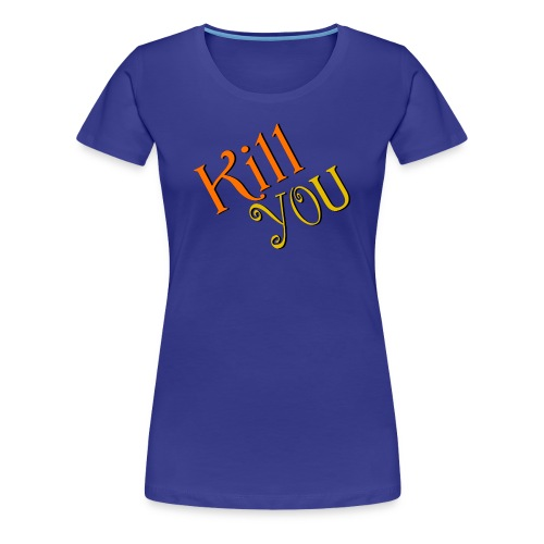 Kill You T-Shirt (Womens) - Women's Premium T-Shirt