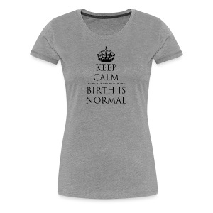 Keep Calm Birth is Normal - Women's Premium T-Shirt