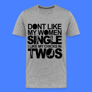 Dont Like My Women Single I Like My Chicks In Twos T-Shirts - Men's Premium T-Shirt