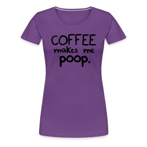 Coffee Makes Me Poop - Women's Premium T-Shirt