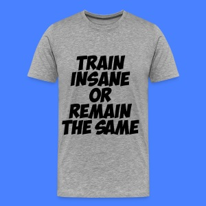 Train Insane Or Remain The Same T-Shirts - Men's Premium T-Shirt