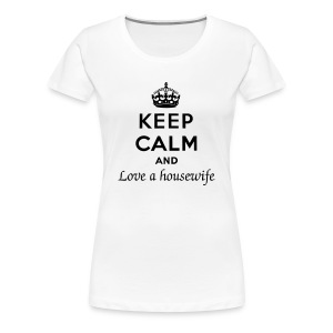 Keep Calm and Love a Housewife - Women's Premium T-Shirt