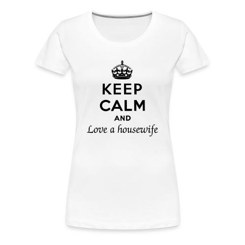 Keep Calm and Love a Housewife - Women's Premium T-Shirt